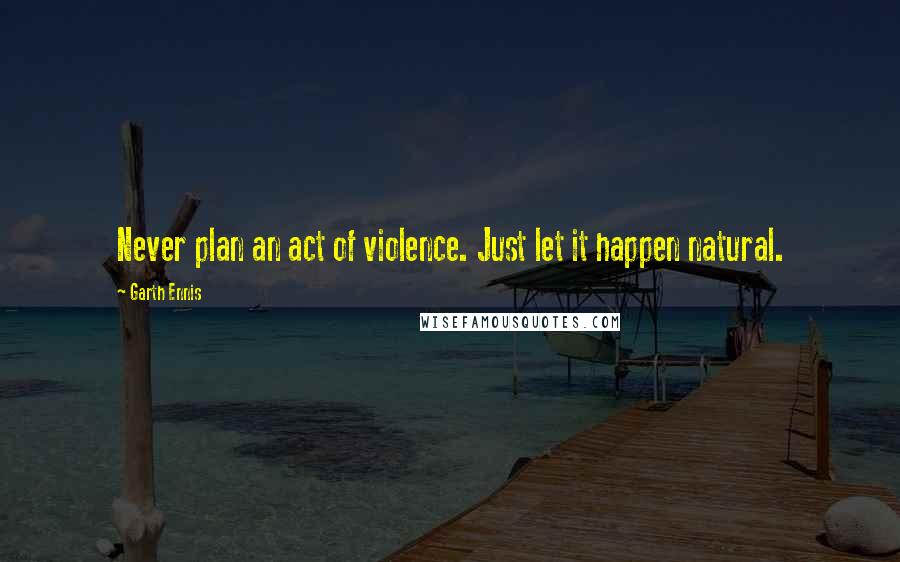 Garth Ennis quotes: Never plan an act of violence. Just let it happen natural.