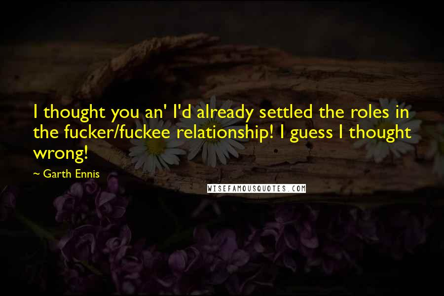 Garth Ennis quotes: I thought you an' I'd already settled the roles in the fucker/fuckee relationship! I guess I thought wrong!