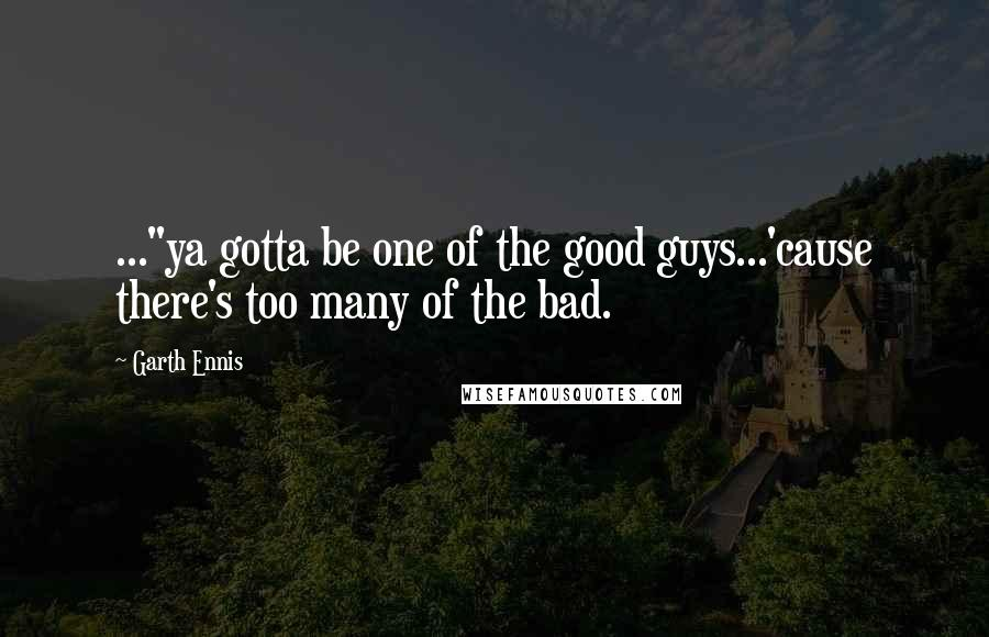 "Garth Ennis quotes: ...""ya gotta be one of the good guys...'cause there's too many of the bad."