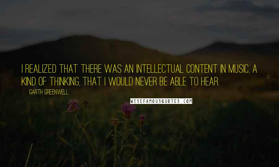 Garth Greenwell quotes: I realized that there was an intellectual content in music, a kind of thinking, that I would never be able to hear.