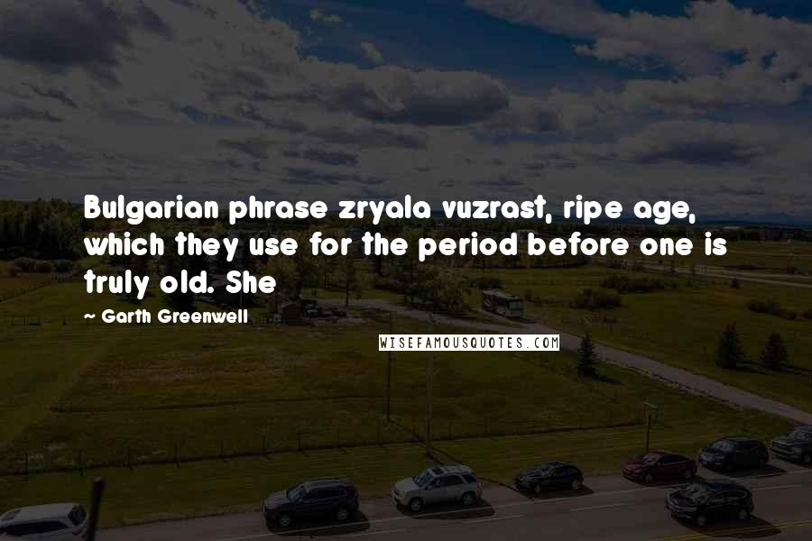 Garth Greenwell quotes: Bulgarian phrase zryala vuzrast, ripe age, which they use for the period before one is truly old. She