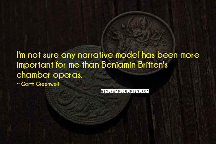 Garth Greenwell quotes: I'm not sure any narrative model has been more important for me than Benjamin Britten's chamber operas.