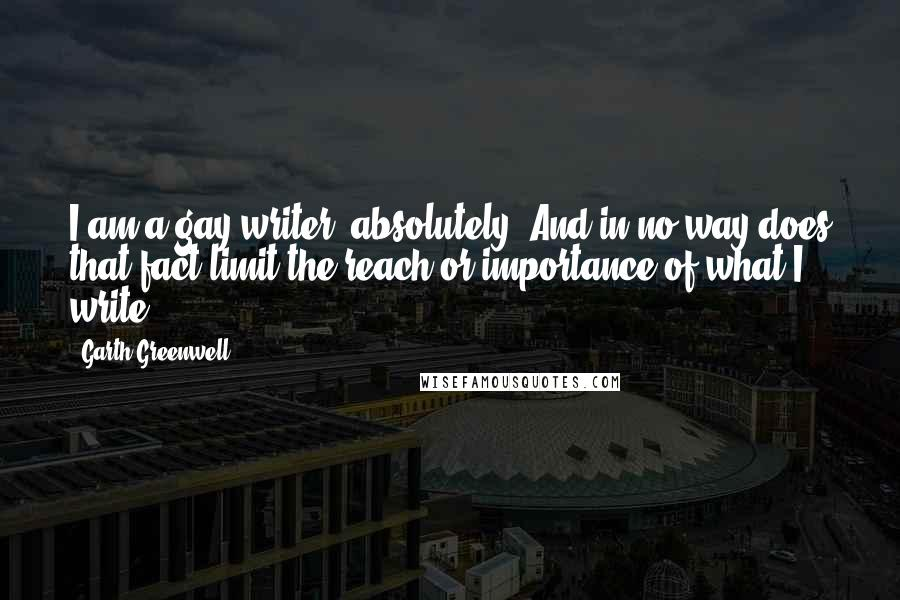 Garth Greenwell quotes: I am a gay writer, absolutely. And in no way does that fact limit the reach or importance of what I write.