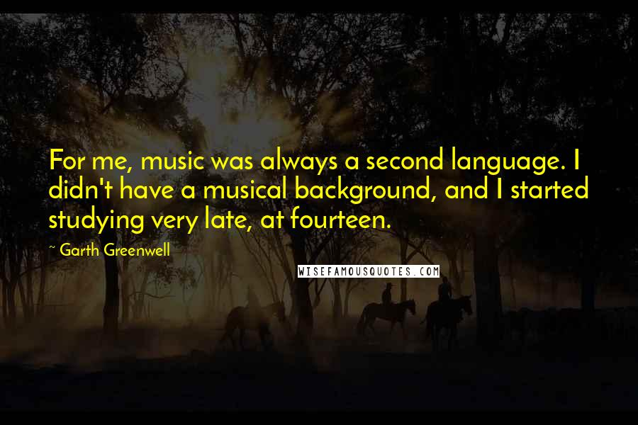 Garth Greenwell quotes: For me, music was always a second language. I didn't have a musical background, and I started studying very late, at fourteen.