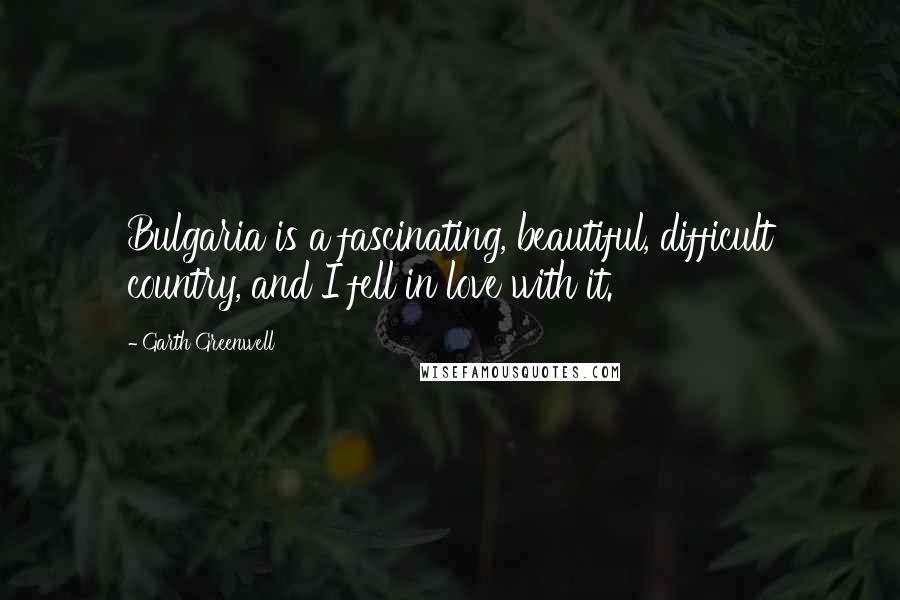 Garth Greenwell quotes: Bulgaria is a fascinating, beautiful, difficult country, and I fell in love with it.