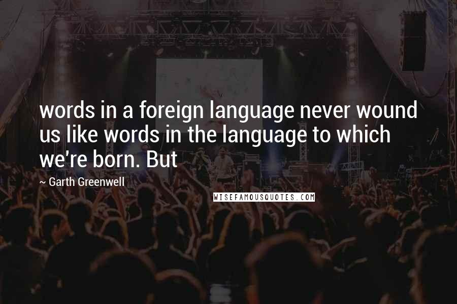 Garth Greenwell quotes: words in a foreign language never wound us like words in the language to which we're born. But