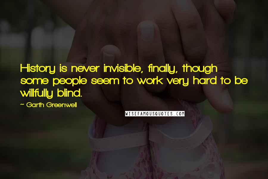 Garth Greenwell quotes: History is never invisible, finally, though some people seem to work very hard to be willfully blind.