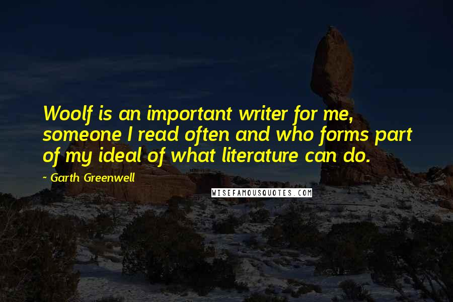 Garth Greenwell quotes: Woolf is an important writer for me, someone I read often and who forms part of my ideal of what literature can do.