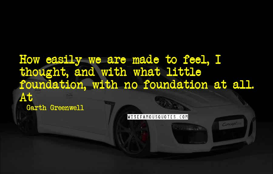 Garth Greenwell quotes: How easily we are made to feel, I thought, and with what little foundation, with no foundation at all. At