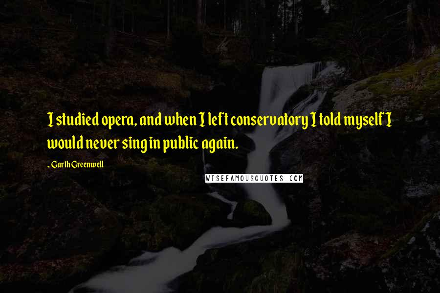 Garth Greenwell quotes: I studied opera, and when I left conservatory I told myself I would never sing in public again.