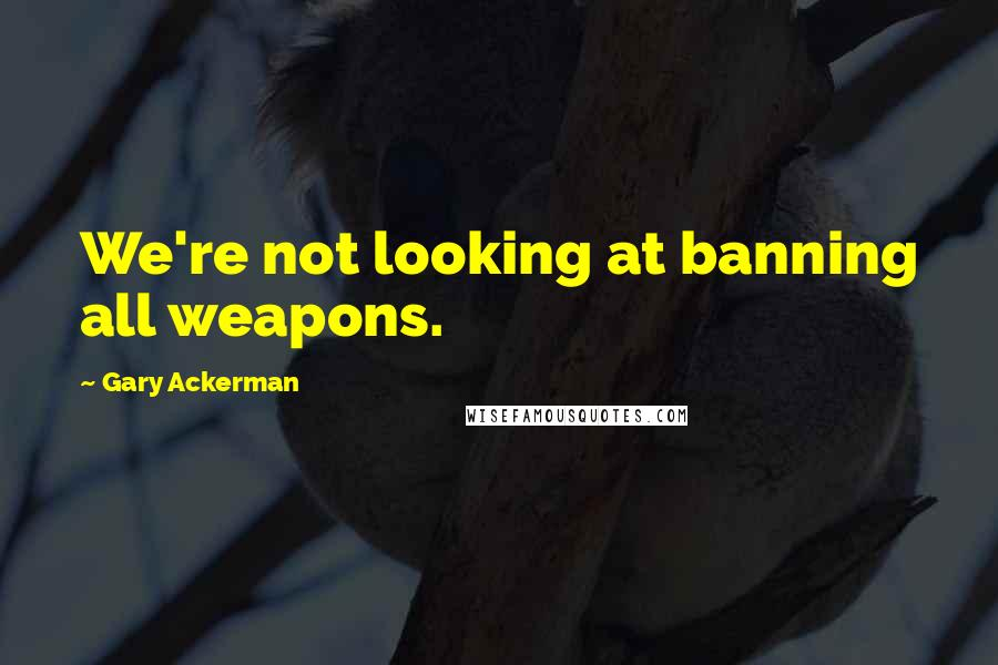 Gary Ackerman quotes: We're not looking at banning all weapons.