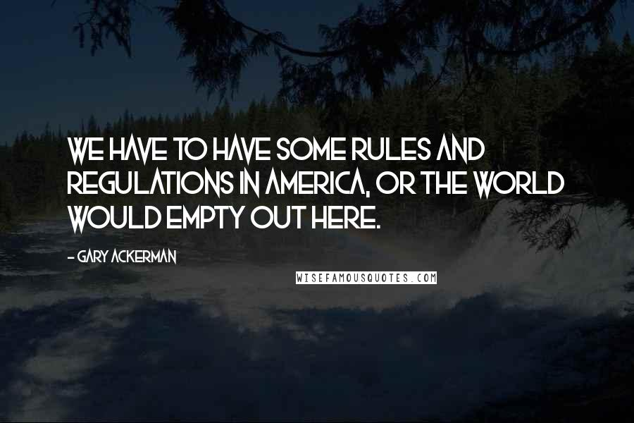 Gary Ackerman quotes: We have to have some rules and regulations in America, or the world would empty out here.