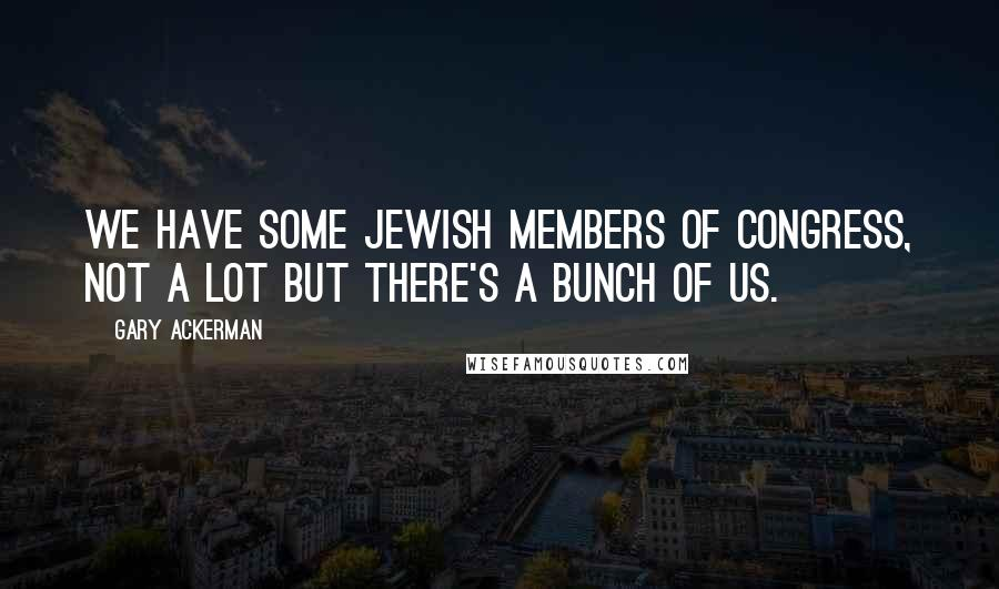 Gary Ackerman quotes: We have some Jewish members of Congress, not a lot but there's a bunch of us.