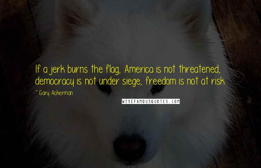 Gary Ackerman quotes: If a jerk burns the flag, America is not threatened, democracy is not under siege, freedom is not at risk.