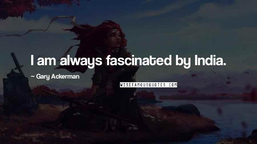 Gary Ackerman quotes: I am always fascinated by India.