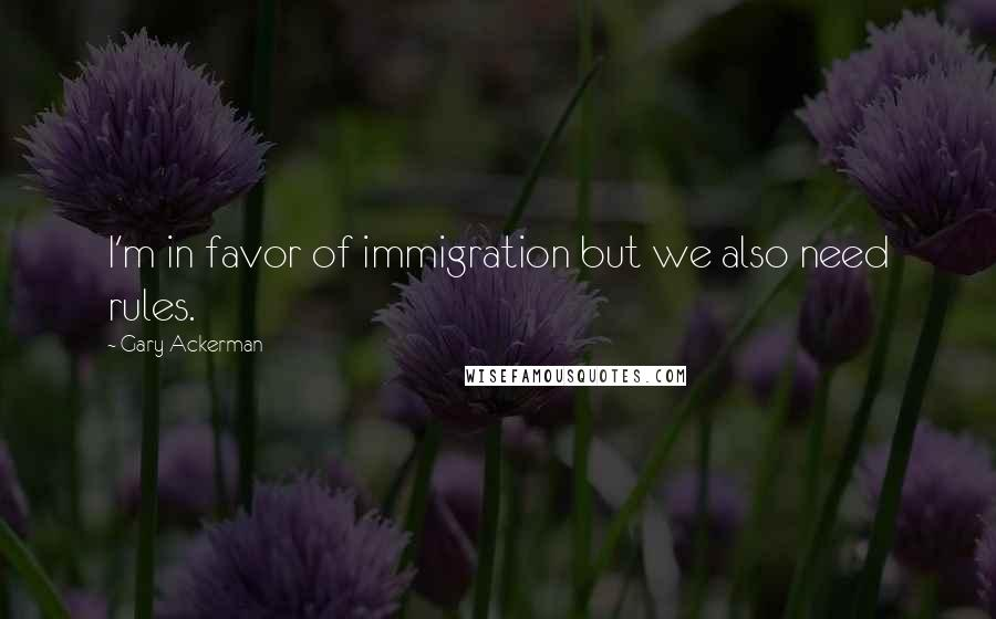 Gary Ackerman quotes: I'm in favor of immigration but we also need rules.