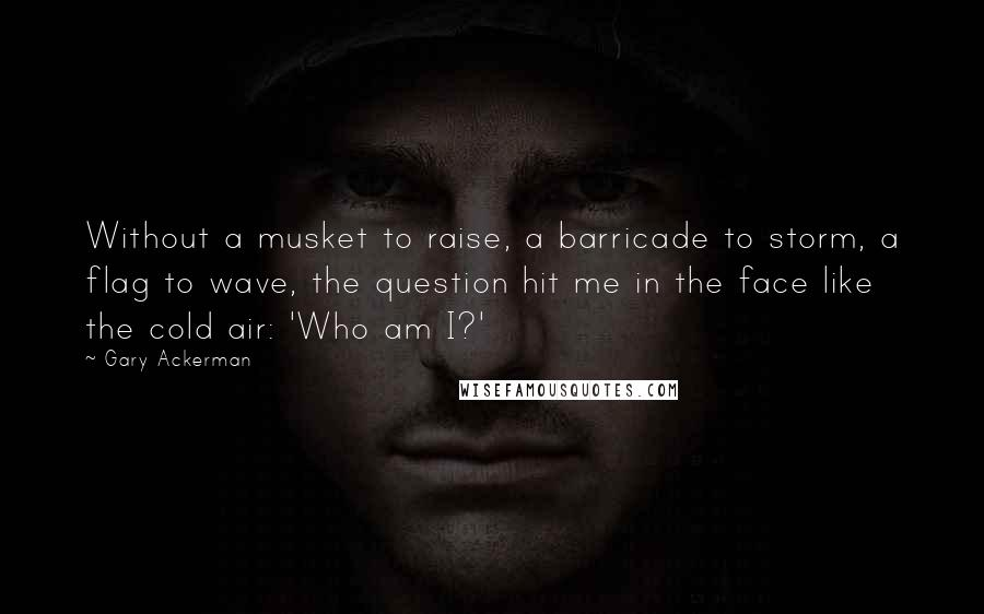 Gary Ackerman quotes: Without a musket to raise, a barricade to storm, a flag to wave, the question hit me in the face like the cold air: 'Who am I?'