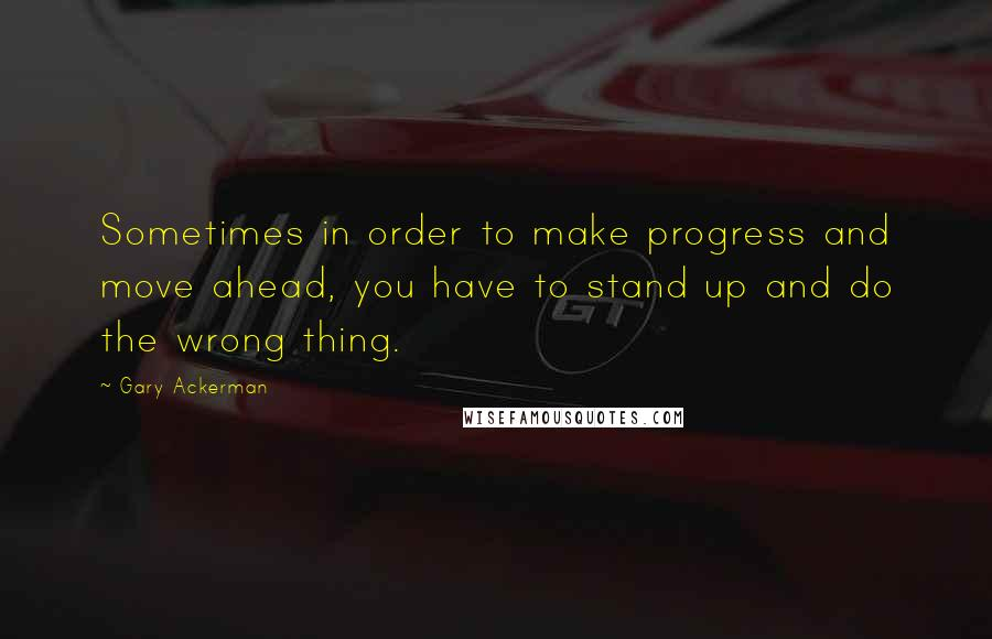 Gary Ackerman quotes: Sometimes in order to make progress and move ahead, you have to stand up and do the wrong thing.