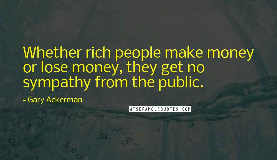 Gary Ackerman quotes: Whether rich people make money or lose money, they get no sympathy from the public.