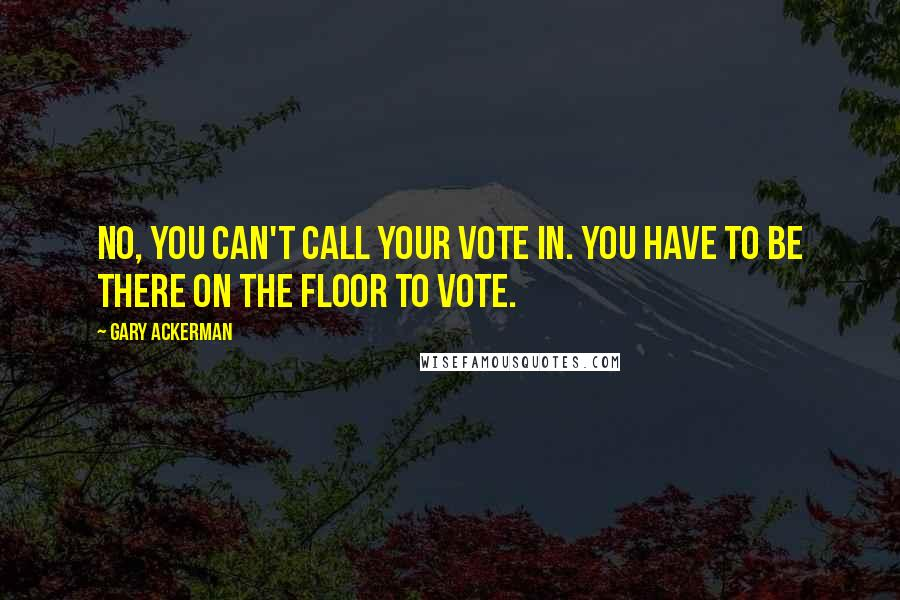 Gary Ackerman quotes: No, you can't call your vote in. You have to be there on the floor to vote.