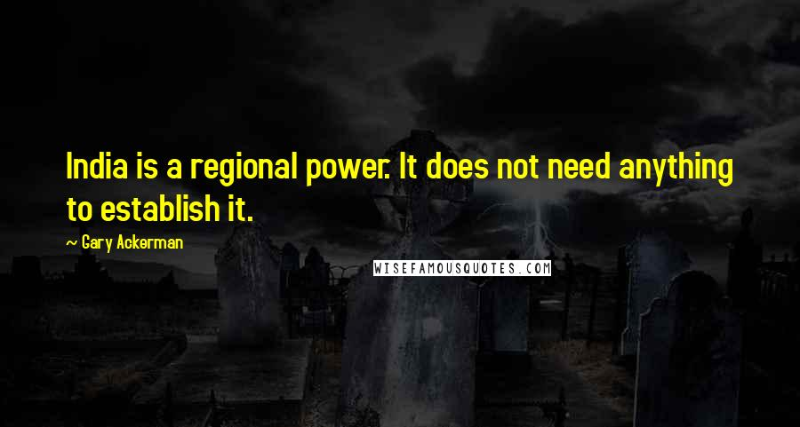 Gary Ackerman quotes: India is a regional power. It does not need anything to establish it.