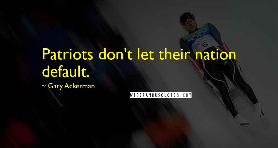 Gary Ackerman quotes: Patriots don't let their nation default.