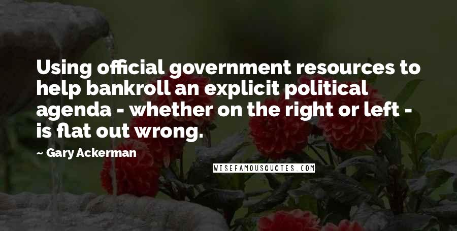 Gary Ackerman quotes: Using official government resources to help bankroll an explicit political agenda - whether on the right or left - is flat out wrong.