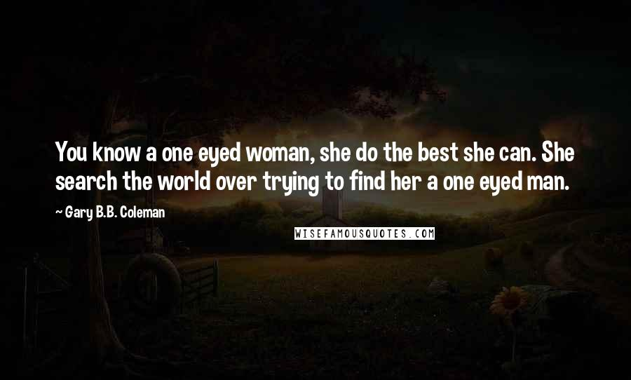 Gary B.B. Coleman quotes: You know a one eyed woman, she do the best she can. She search the world over trying to find her a one eyed man.
