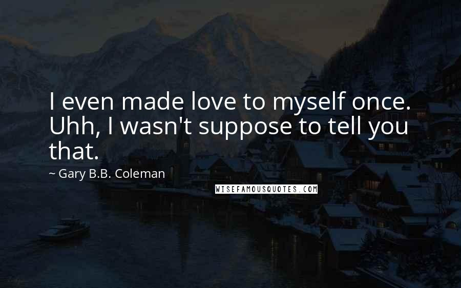 Gary B.B. Coleman quotes: I even made love to myself once. Uhh, I wasn't suppose to tell you that.