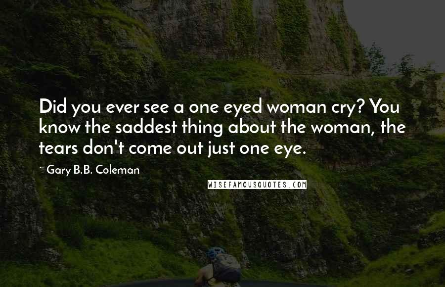 Gary B.B. Coleman quotes: Did you ever see a one eyed woman cry? You know the saddest thing about the woman, the tears don't come out just one eye.