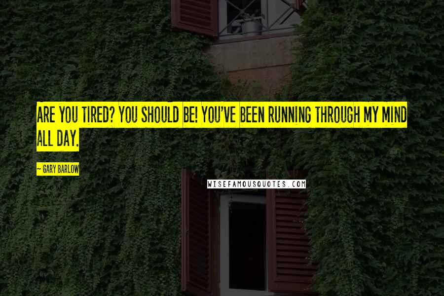 Gary Barlow quotes: Are you tired? You should be! You've been running through my mind all day.