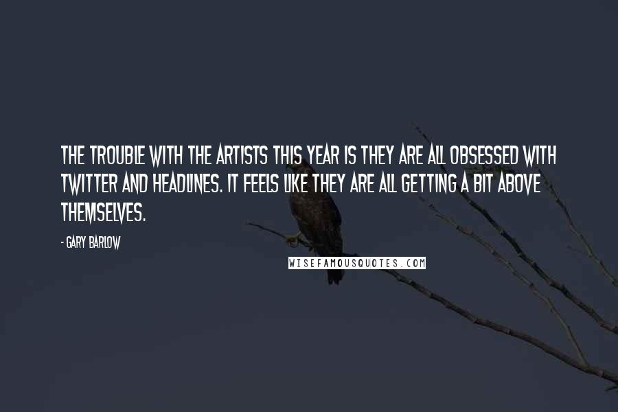 Gary Barlow quotes: The trouble with the artists this year is they are all obsessed with Twitter and headlines. It feels like they are all getting a bit above themselves.