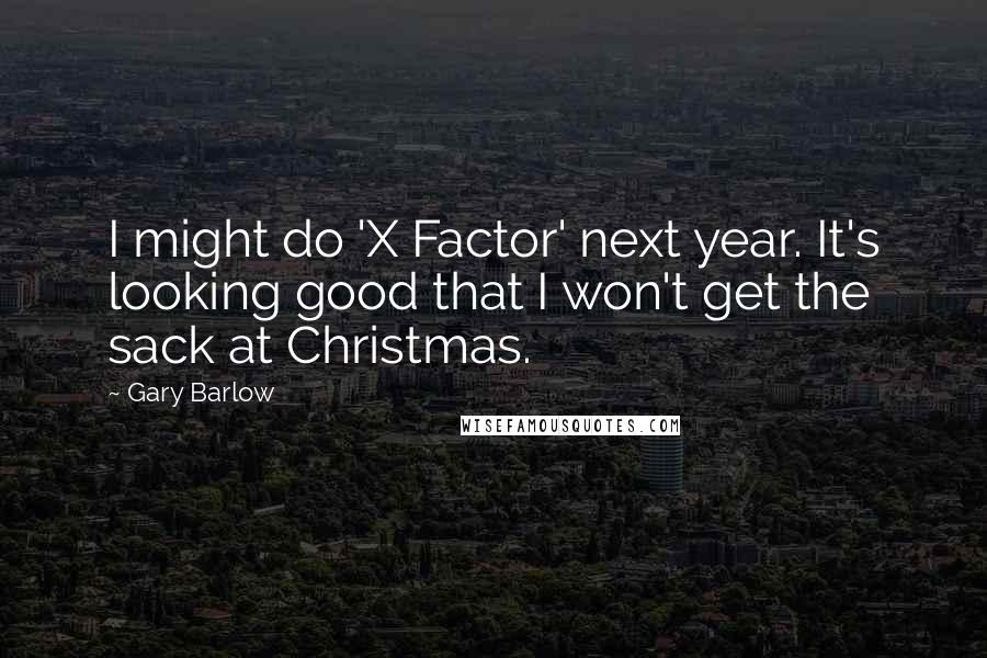 Gary Barlow quotes: I might do 'X Factor' next year. It's looking good that I won't get the sack at Christmas.