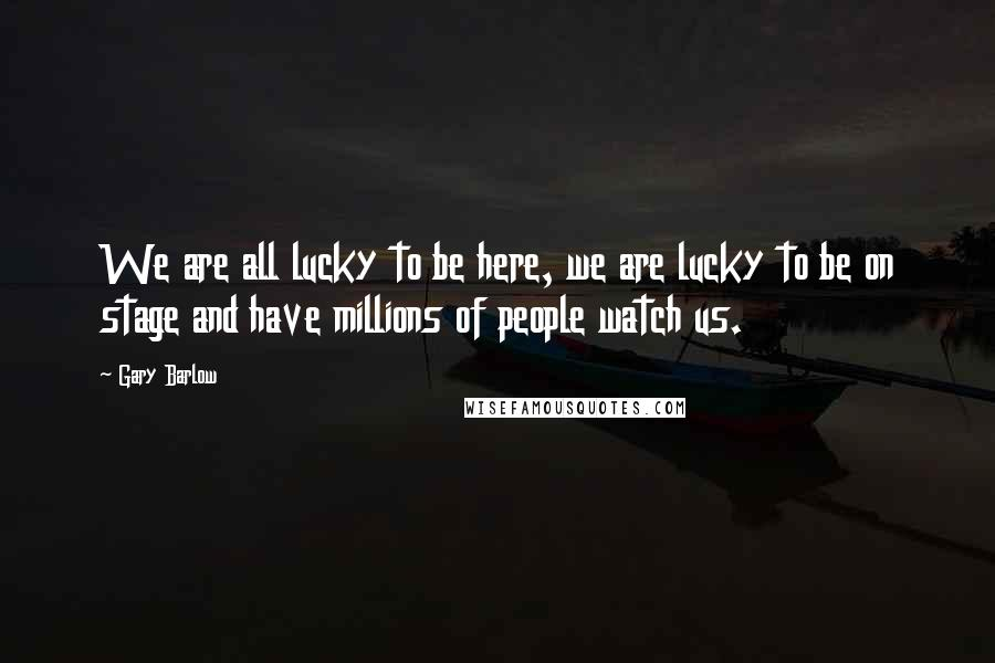 Gary Barlow quotes: We are all lucky to be here, we are lucky to be on stage and have millions of people watch us.