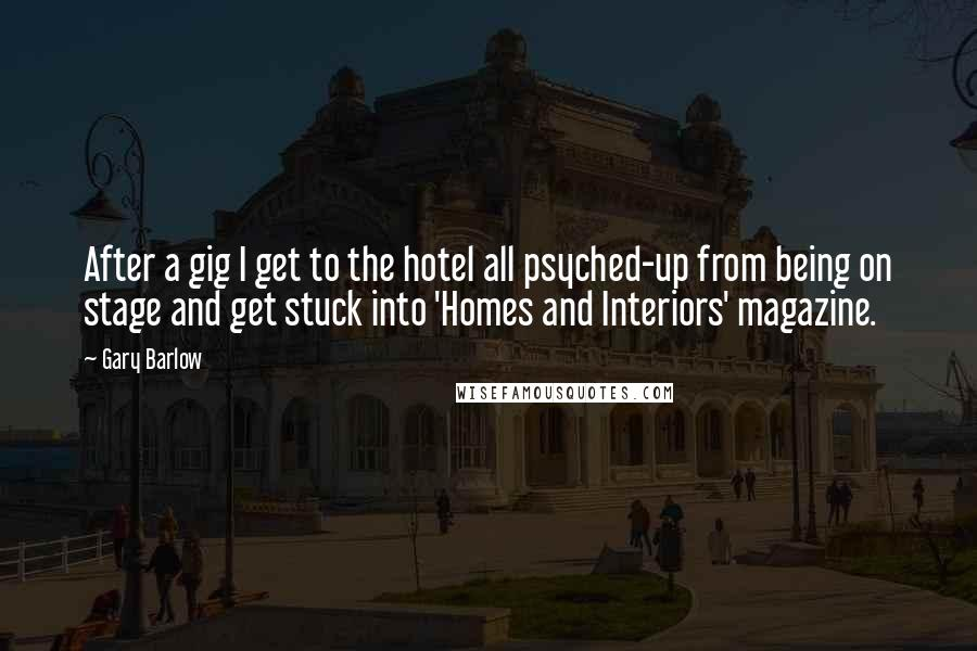 Gary Barlow quotes: After a gig I get to the hotel all psyched-up from being on stage and get stuck into 'Homes and Interiors' magazine.