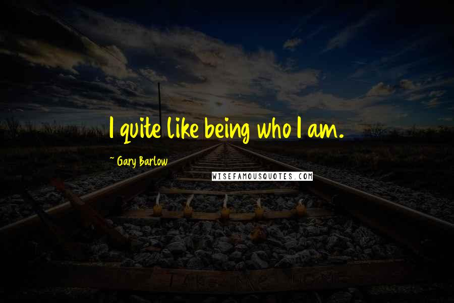Gary Barlow quotes: I quite like being who I am.