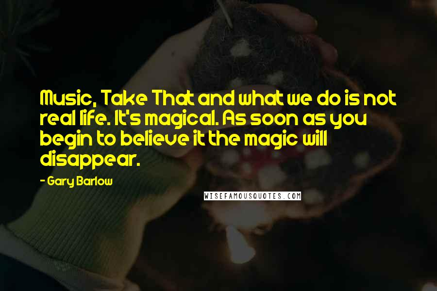 Gary Barlow quotes: Music, Take That and what we do is not real life. It's magical. As soon as you begin to believe it the magic will disappear.