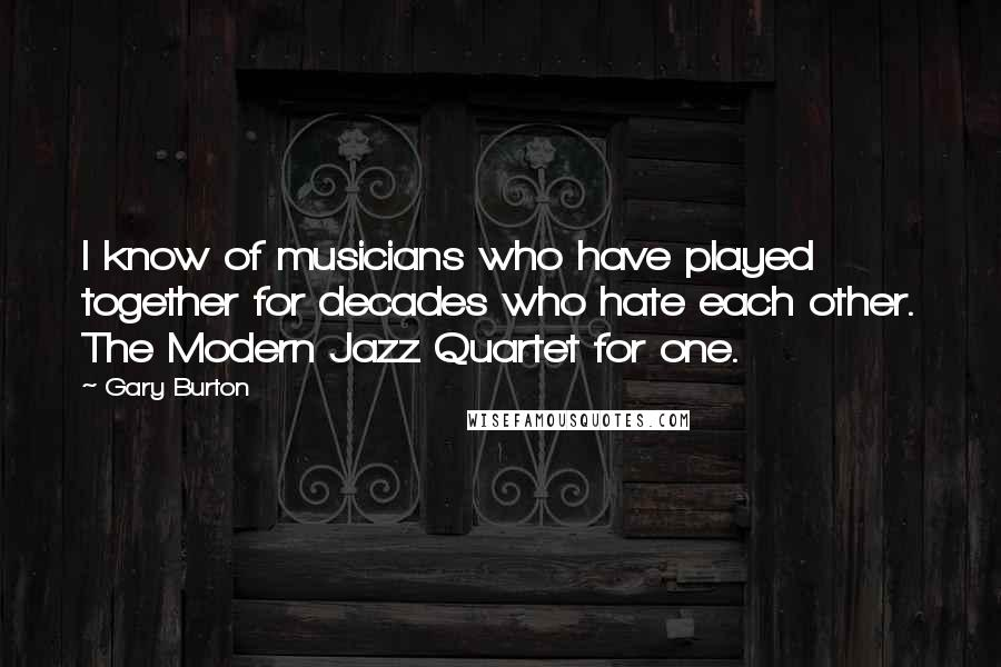 Gary Burton quotes: I know of musicians who have played together for decades who hate each other. The Modern Jazz Quartet for one.