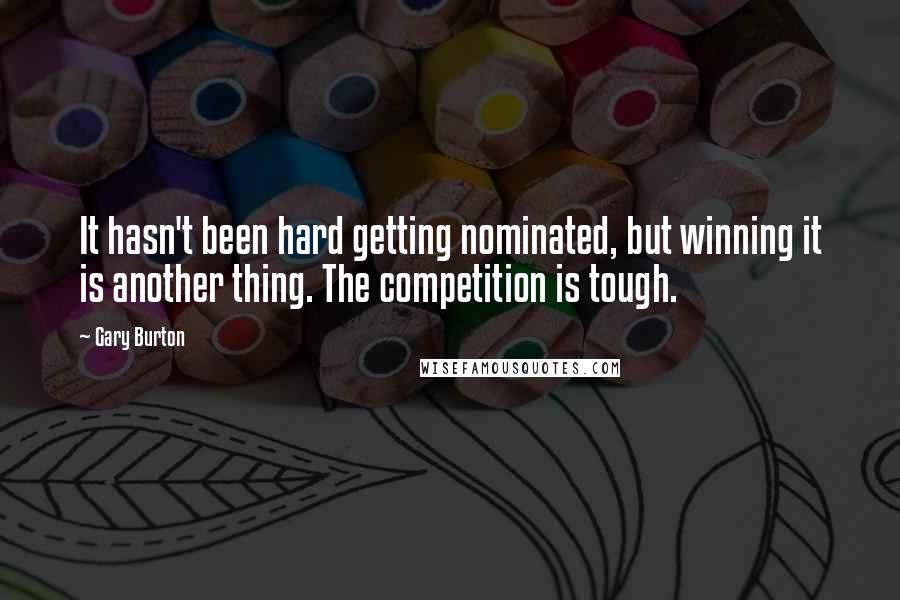 Gary Burton quotes: It hasn't been hard getting nominated, but winning it is another thing. The competition is tough.
