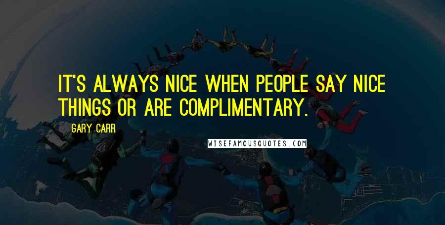Gary Carr quotes: It's always nice when people say nice things or are complimentary.
