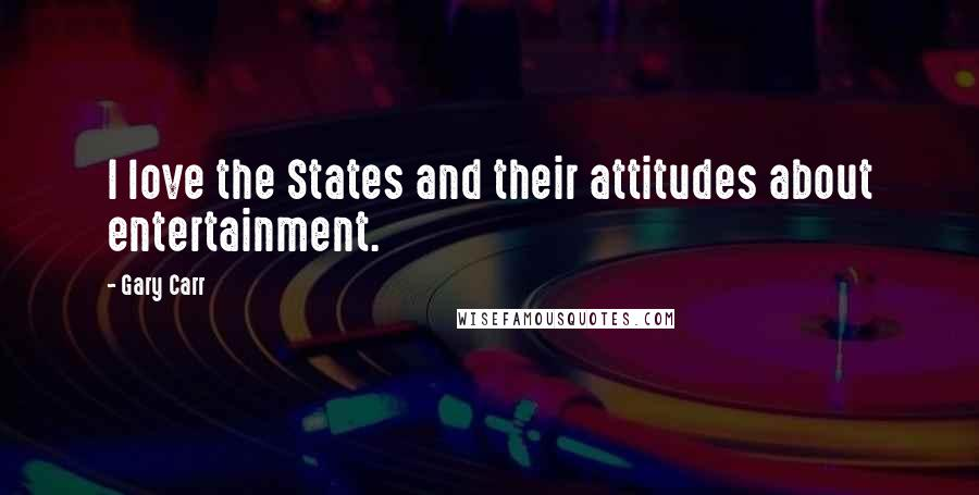 Gary Carr quotes: I love the States and their attitudes about entertainment.