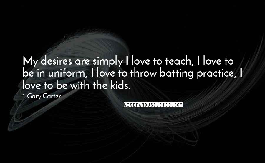 Gary Carter quotes: My desires are simply I love to teach, I love to be in uniform, I love to throw batting practice, I love to be with the kids.