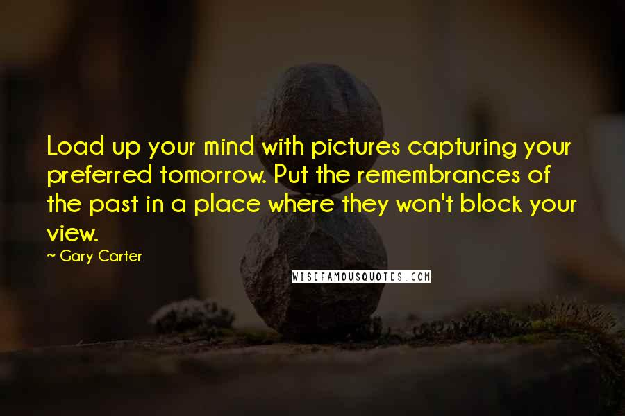 Gary Carter quotes: Load up your mind with pictures capturing your preferred tomorrow. Put the remembrances of the past in a place where they won't block your view.
