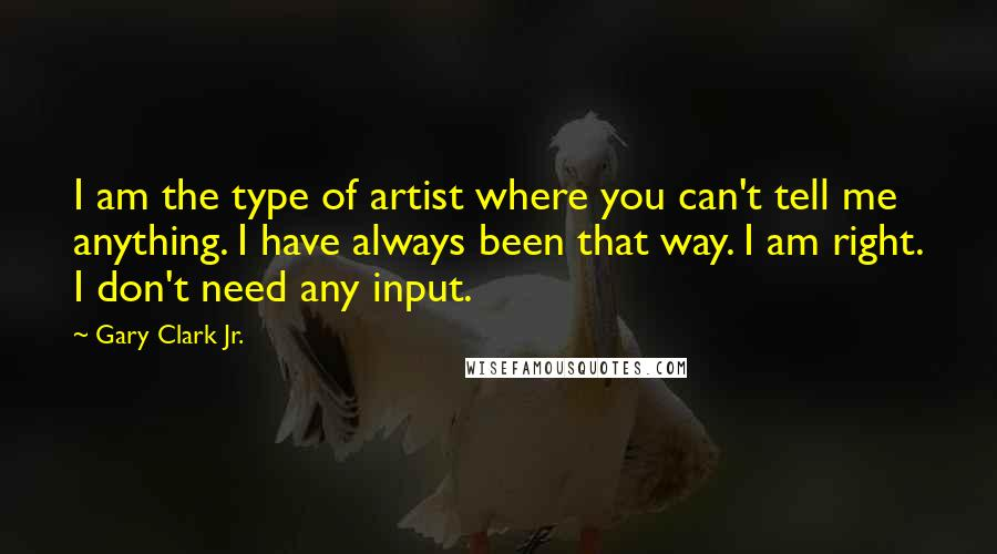 Gary Clark Jr. quotes: I am the type of artist where you can't tell me anything. I have always been that way. I am right. I don't need any input.