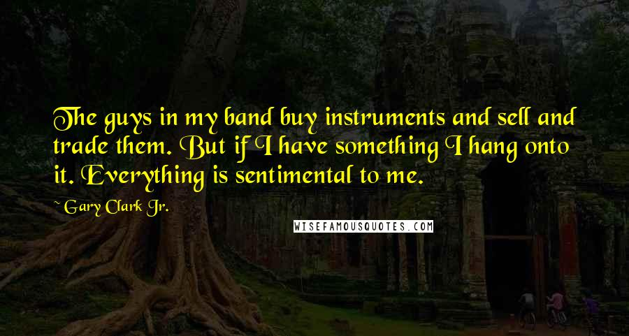 Gary Clark Jr. quotes: The guys in my band buy instruments and sell and trade them. But if I have something I hang onto it. Everything is sentimental to me.