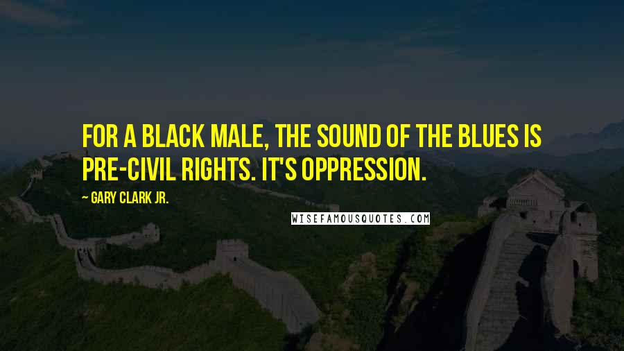 Gary Clark Jr. quotes: For a black male, the sound of the blues is pre-Civil Rights. It's oppression.