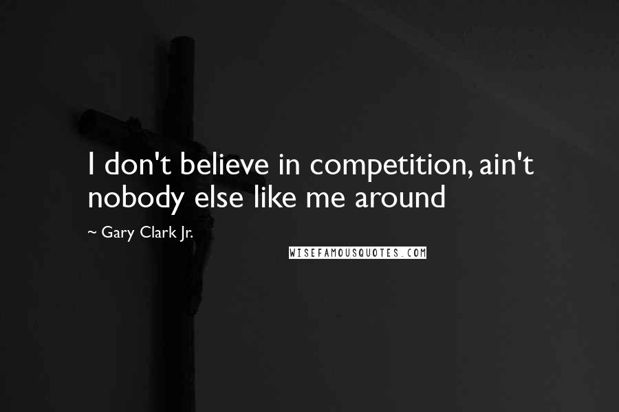 Gary Clark Jr. quotes: I don't believe in competition, ain't nobody else like me around
