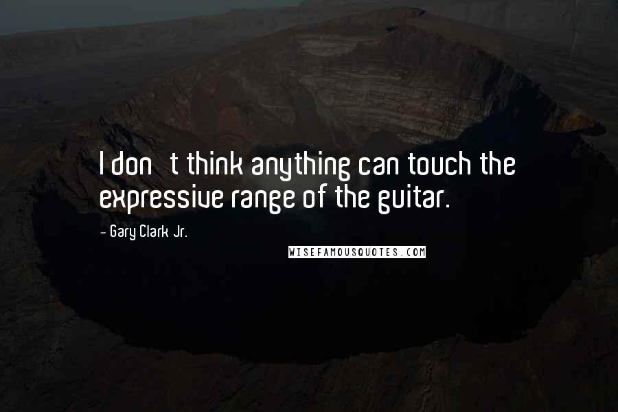 Gary Clark Jr. quotes: I don't think anything can touch the expressive range of the guitar.
