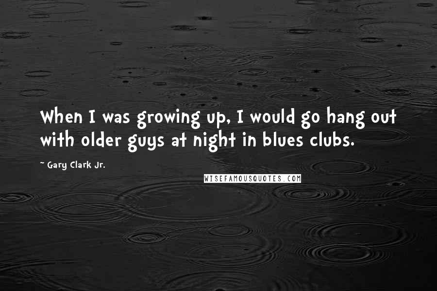Gary Clark Jr. quotes: When I was growing up, I would go hang out with older guys at night in blues clubs.