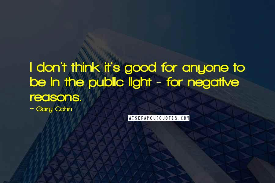 Gary Cohn quotes: I don't think it's good for anyone to be in the public light - for negative reasons.